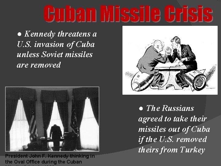 Cuban Missile Crisis ● Kennedy threatens a U. S. invasion of Cuba unless Soviet