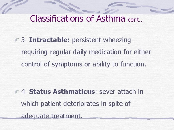 Classifications of Asthma cont… 3. Intractable: persistent wheezing requiring regular daily medication for either