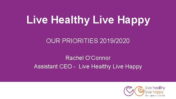 Live Healthy Live Happy OUR PRIORITIES 2019/2020 Rachel O'Connor Assistant CEO - Live Healthy