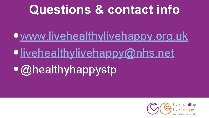 Questions & contact info • www. livehealthylivehappy. org. uk • livehealthylivehappy@nhs. net • @healthyhappystp