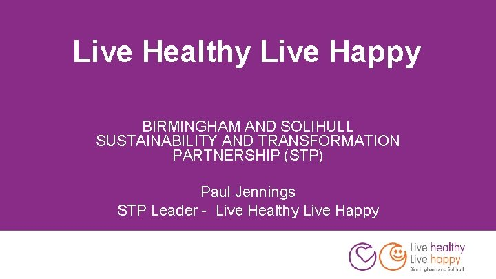 Live Healthy Live Happy BIRMINGHAM AND SOLIHULL SUSTAINABILITY AND TRANSFORMATION PARTNERSHIP (STP) Paul Jennings