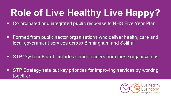 Role of Live Healthy Live Happy? • Co-ordinated and integrated public response to NHS