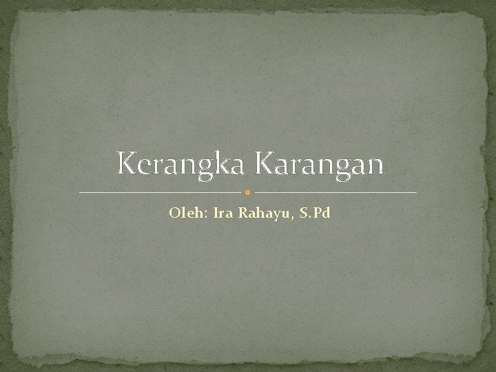 Kerangka Karangan Oleh: Ira Rahayu, S. Pd