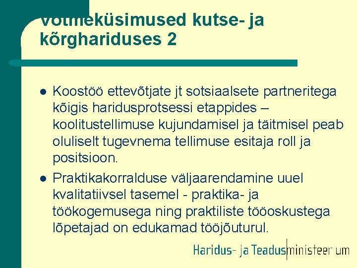 Võtmeküsimused kutse- ja kõrghariduses 2 l l Koostöö ettevõtjate jt sotsiaalsete partneritega kõigis haridusprotsessi