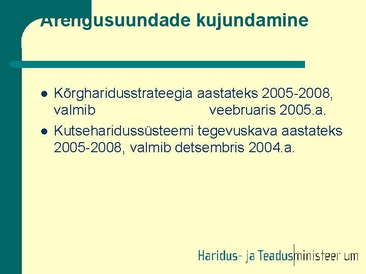 Arengusuundade kujundamine l l Kõrgharidusstrateegia aastateks 2005 -2008, valmib veebruaris 2005. a. Kutseharidussüsteemi tegevuskava