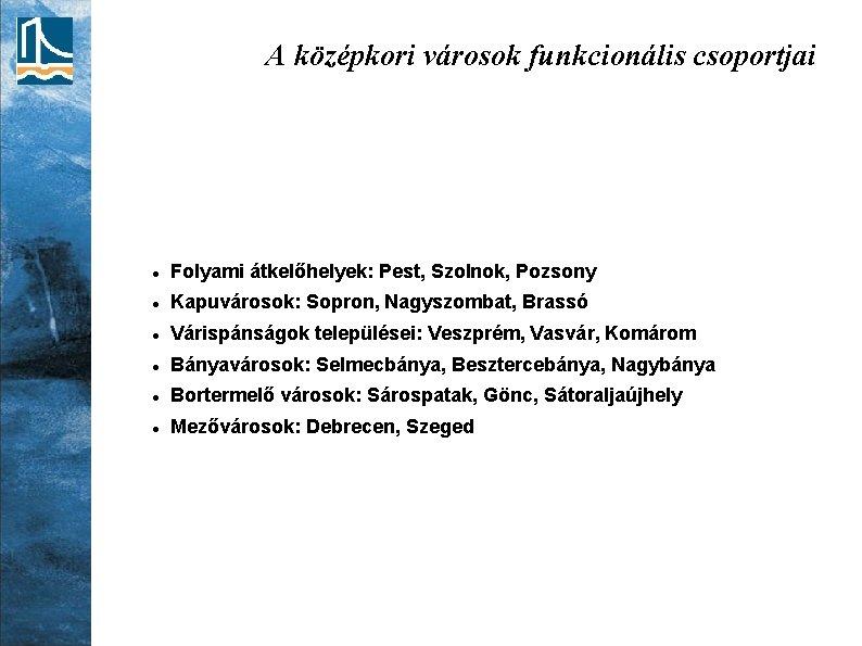 A középkori városok funkcionális csoportjai Folyami átkelőhelyek: Pest, Szolnok, Pozsony Kapuvárosok: Sopron, Nagyszombat, Brassó