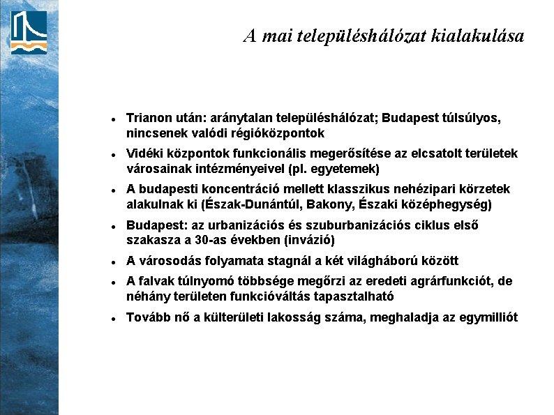 A mai településhálózat kialakulása Trianon után: aránytalan településhálózat; Budapest túlsúlyos, nincsenek valódi régióközpontok Vidéki