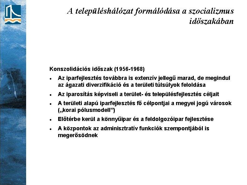 A településhálózat formálódása a szocializmus időszakában Konszolidációs időszak (1956 -1968) Az iparfejlesztés továbbra is