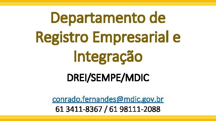 Departamento de Registro Empresarial e Integração DREI/SEMPE/MDIC conrado. fernandes@mdic. gov. br 61 3411 -8367