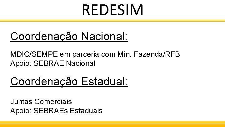 REDESIM Coordenação Nacional: MDIC/SEMPE em parceria com Min. Fazenda/RFB Apoio: SEBRAE Nacional Coordenação Estadual:
