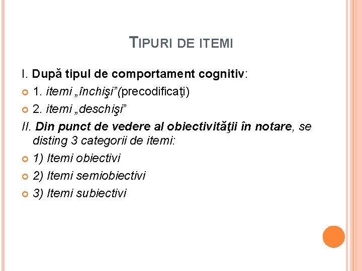 """TIPURI DE ITEMI I. După tipul de comportament cognitiv: 1. itemi """"închişi""""(precodificaţi) 2. itemi"""