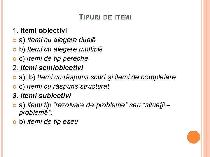 TIPURI DE ITEMI 1. Itemi obiectivi a) Itemi cu alegere duală b) Itemi cu
