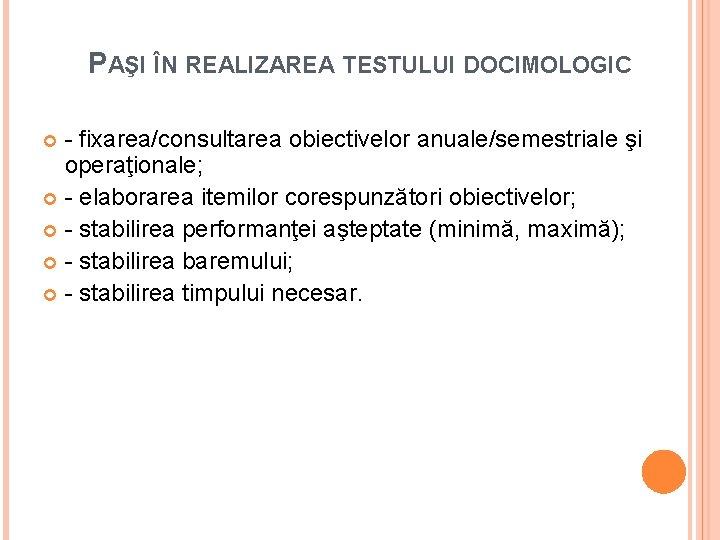 PAŞI ÎN REALIZAREA TESTULUI DOCIMOLOGIC - fixarea/consultarea obiectivelor anuale/semestriale şi operaţionale; - elaborarea itemilor