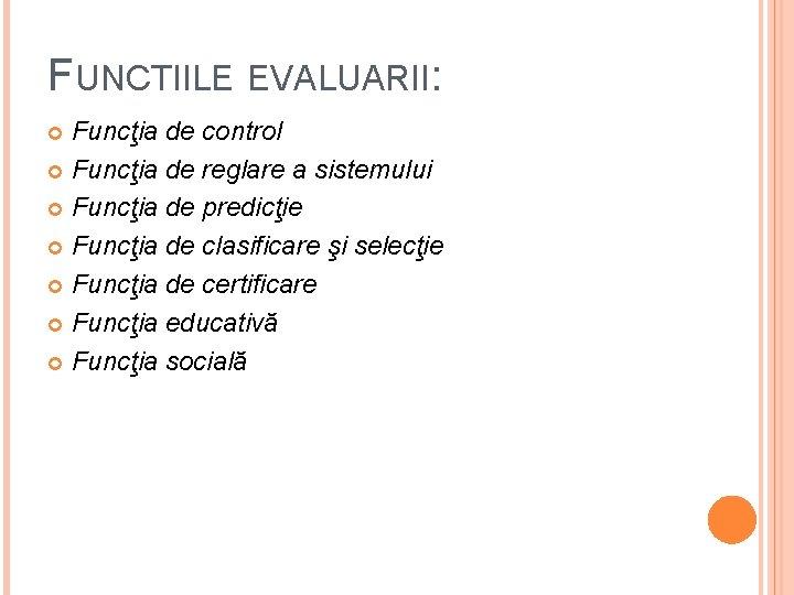 FUNCTIILE EVALUARII: Funcţia de control Funcţia de reglare a sistemului Funcţia de predicţie Funcţia