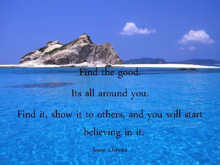 Find the good. Its all around you. Find it, show it to others, and