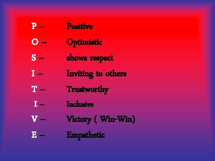 P– O– S– I– T– Positive Optimistic shows respect Inviting to others Trustworthy V–