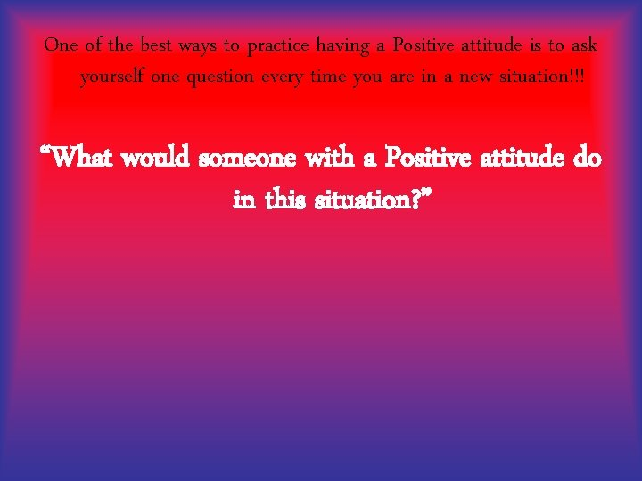 One of the best ways to practice having a Positive attitude is to ask