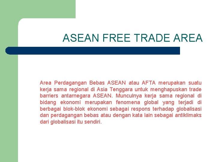 ASEAN FREE TRADE AREA Area Perdagangan Bebas ASEAN atau AFTA merupakan suatu kerja sama