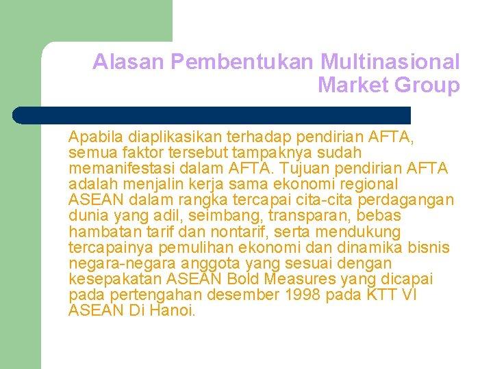 Alasan Pembentukan Multinasional Market Group Apabila diaplikasikan terhadap pendirian AFTA, semua faktor tersebut tampaknya