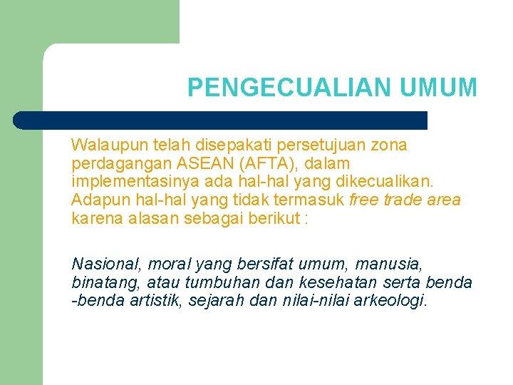 PENGECUALIAN UMUM Walaupun telah disepakati persetujuan zona perdagangan ASEAN (AFTA), dalam implementasinya ada hal-hal