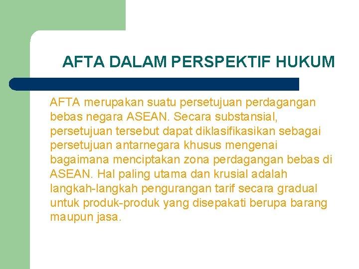 AFTA DALAM PERSPEKTIF HUKUM AFTA merupakan suatu persetujuan perdagangan bebas negara ASEAN. Secara substansial,