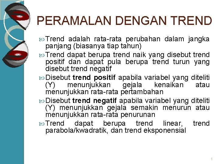 PERAMALAN DENGAN TREND Trend adalah rata-rata perubahan dalam jangka panjang (biasanya tiap tahun) Trend