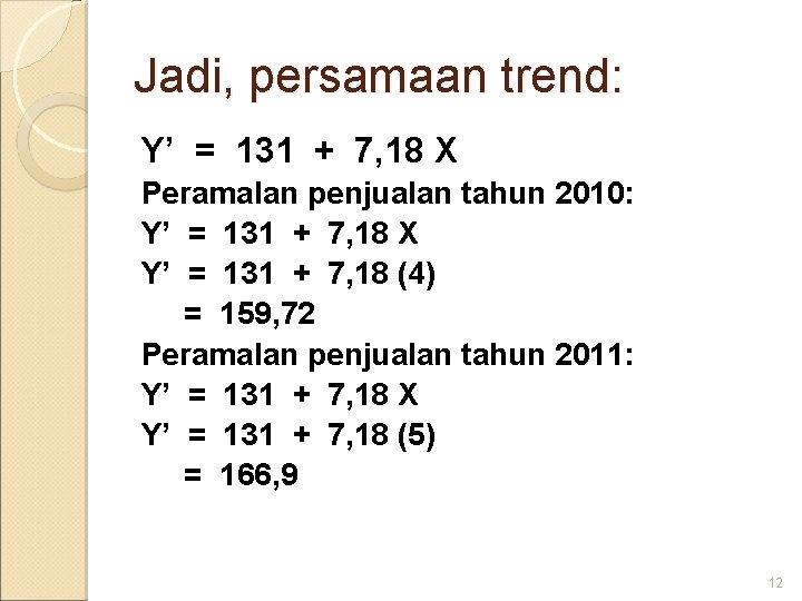 Jadi, persamaan trend: Y' = 131 + 7, 18 X Peramalan penjualan tahun 2010: