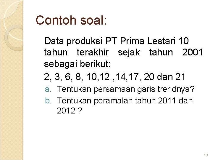 Contoh soal: Data produksi PT Prima Lestari 10 tahun terakhir sejak tahun 2001 sebagai