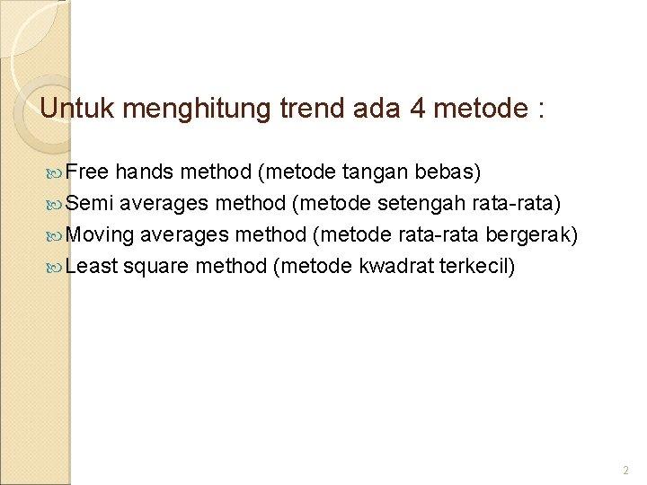 Untuk menghitung trend ada 4 metode : Free hands method (metode tangan bebas) Semi