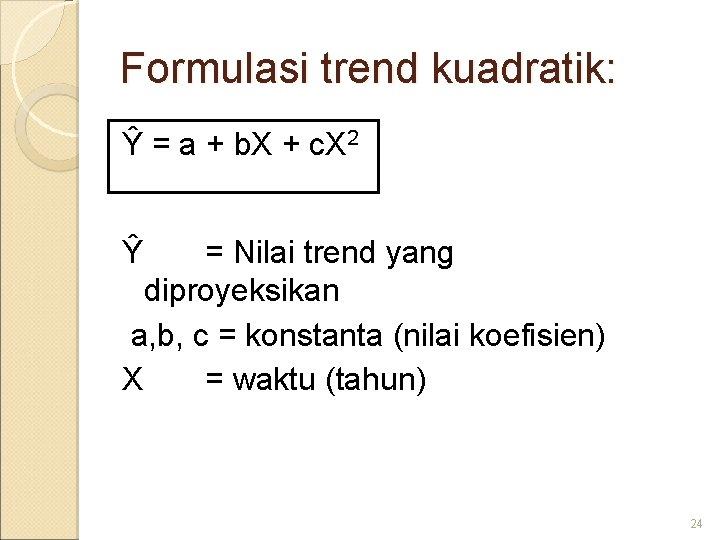 Formulasi trend kuadratik: Ŷ = a + b. X + c. X 2 Ŷ