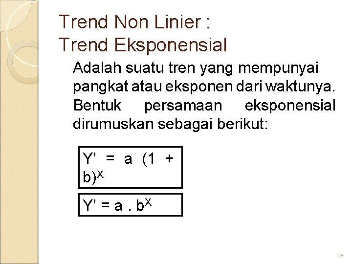 Trend Non Linier : Trend Eksponensial Adalah suatu tren yang mempunyai pangkat atau eksponen