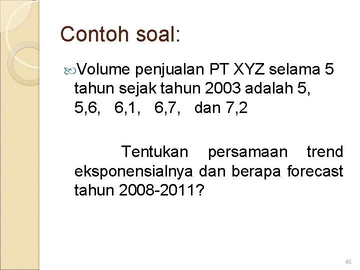 Contoh soal: Volume penjualan PT XYZ selama 5 tahun sejak tahun 2003 adalah 5,
