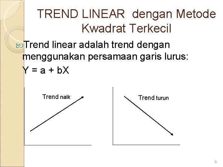 TREND LINEAR dengan Metode Kwadrat Terkecil Trend linear adalah trend dengan menggunakan persamaan garis