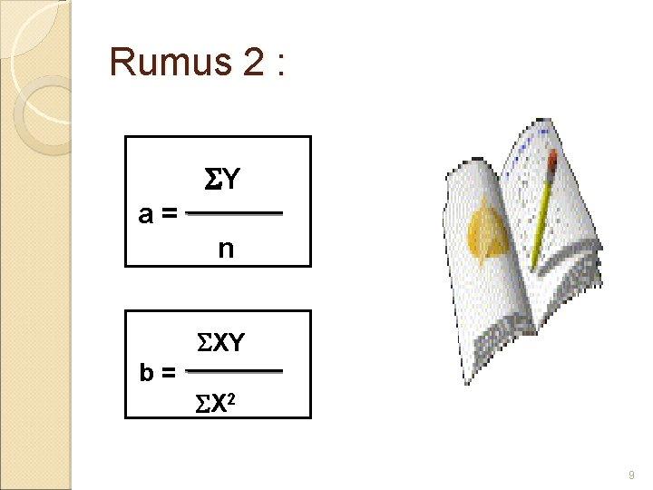 Rumus 2 : Y a= n XY b= X 2 9
