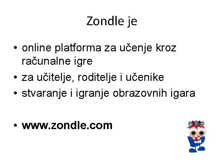 Zondle je • online platforma za učenje kroz računalne igre • za učitelje, roditelje