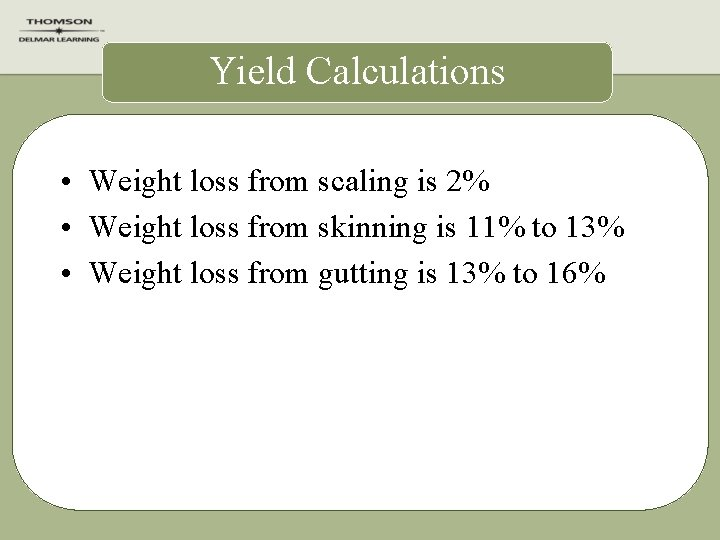 Yield Calculations • Weight loss from scaling is 2% • Weight loss from skinning