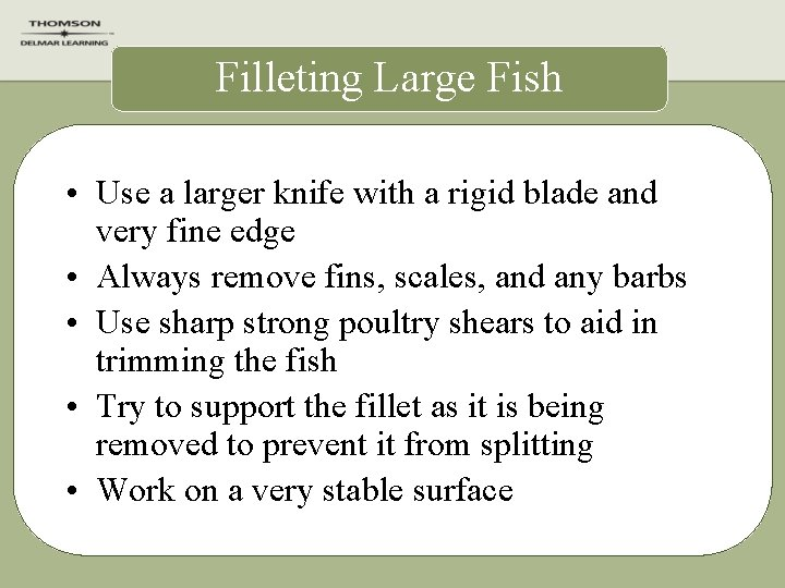 Filleting Large Fish • Use a larger knife with a rigid blade and very