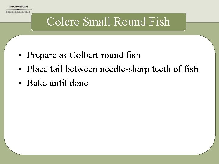 Colere Small Round Fish • Prepare as Colbert round fish • Place tail between