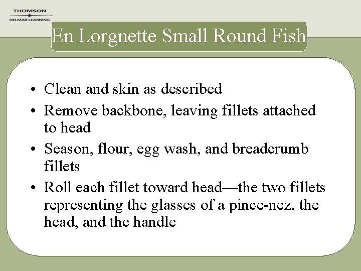 En Lorgnette Small Round Fish • Clean and skin as described • Remove backbone,