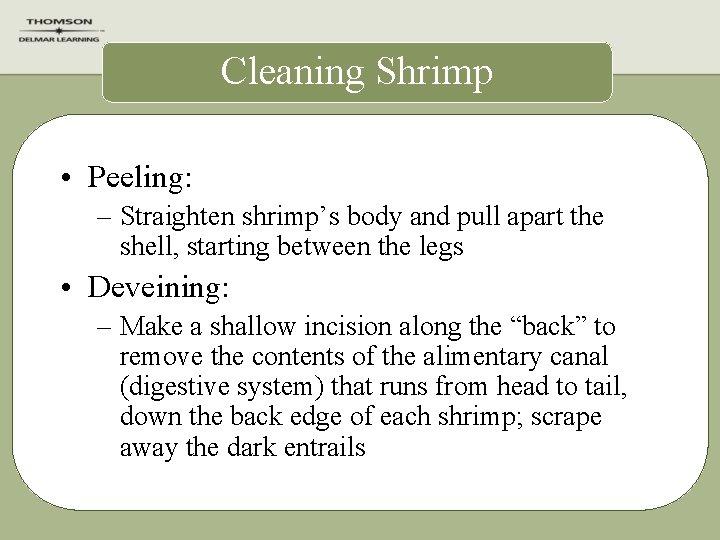 Cleaning Shrimp • Peeling: – Straighten shrimp's body and pull apart the shell, starting