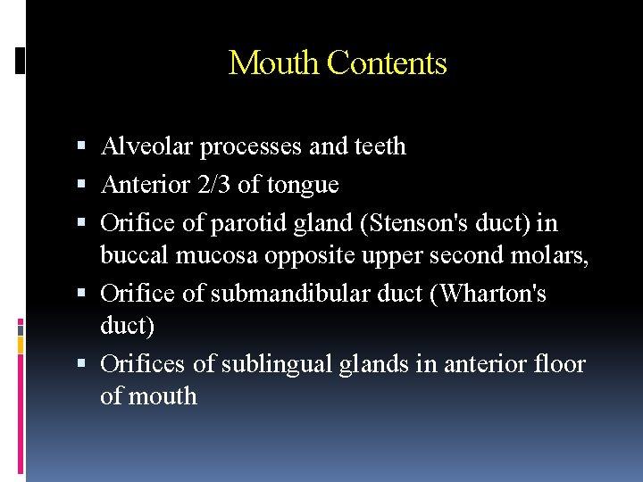 Mouth Contents Alveolar processes and teeth Anterior 2/3 of tongue Orifice of parotid gland