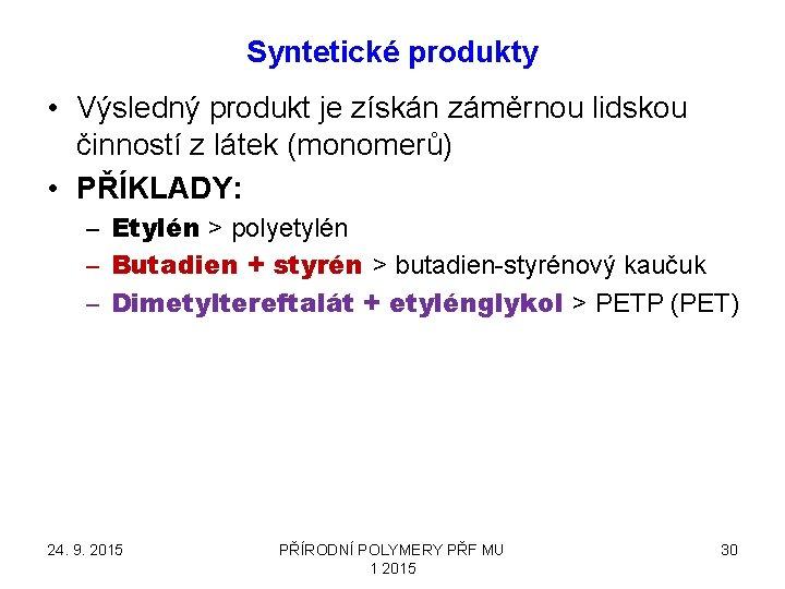 Syntetické produkty • Výsledný produkt je získán záměrnou lidskou činností z látek (monomerů) •