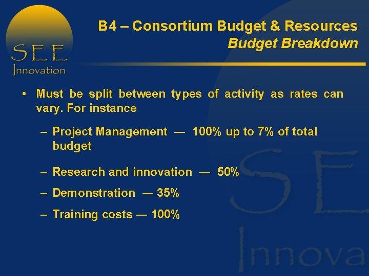 B 4 – Consortium Budget & Resources Budget Breakdown • Must be split between
