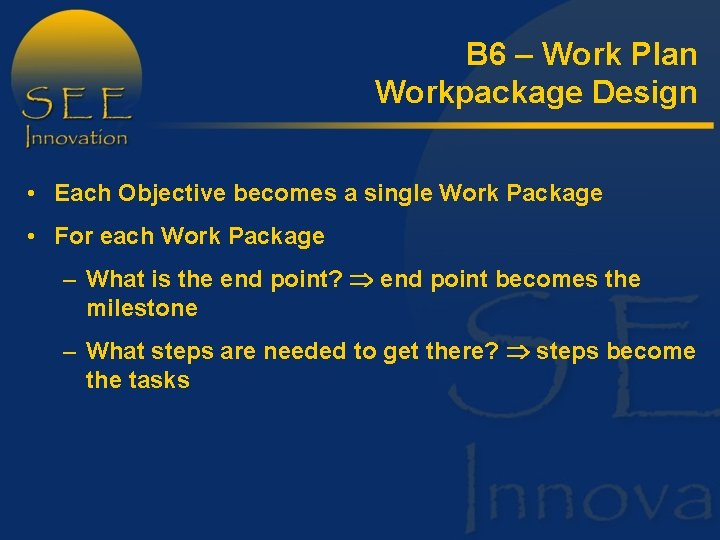 B 6 – Work Plan Workpackage Design • Each Objective becomes a single Work