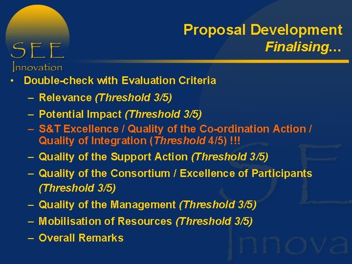Proposal Development Finalising… • Double-check with Evaluation Criteria – Relevance (Threshold 3/5) – Potential