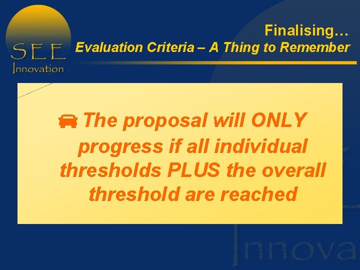 Finalising… Evaluation Criteria – A Thing to Remember The proposal will ONLY progress if