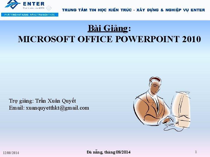 Bài Giảng: MICROSOFT OFFICE POWERPOINT 2010 Trợ giảng: Trần Xuân Quyết Email: xuanquyetthkt@gmail. com