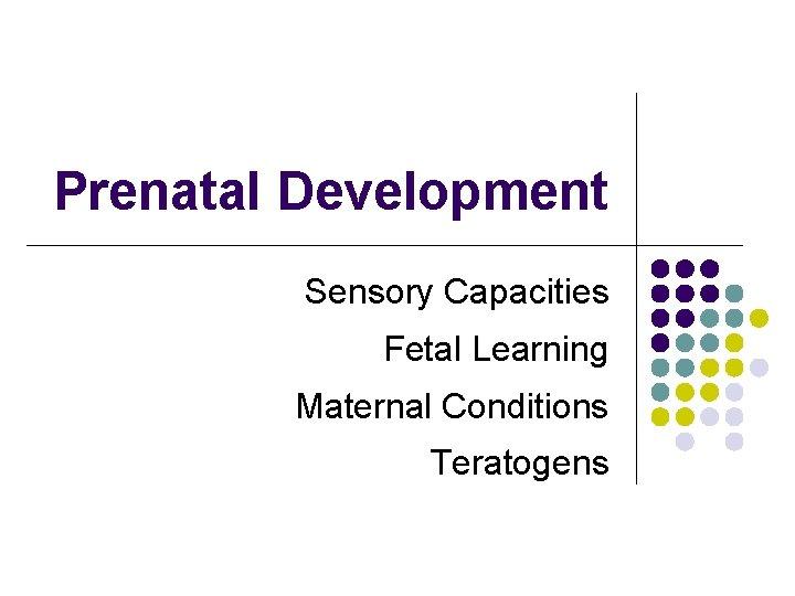Prenatal Development Sensory Capacities Fetal Learning Maternal Conditions Teratogens