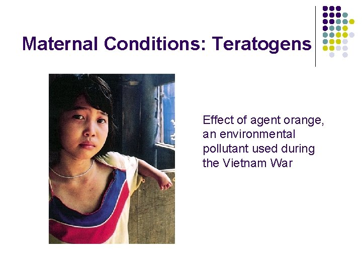 Maternal Conditions: Teratogens Effect of agent orange, an environmental pollutant used during the Vietnam