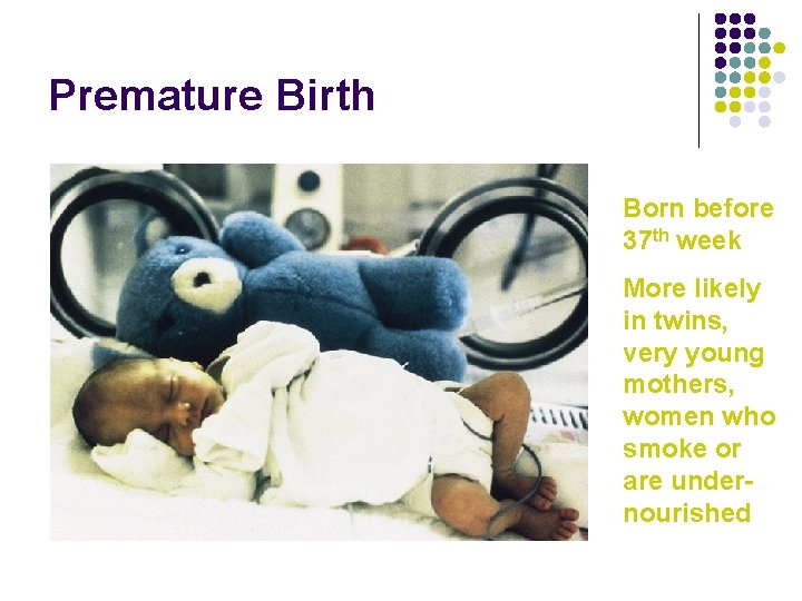 Premature Birth Born before 37 th week More likely in twins, very young mothers,